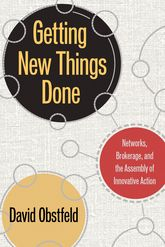 Getting New Things DoneNetworks, Brokerage, and the Assembly of Innovative Action