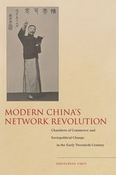 Modern China's Network Revolution: Chambers of Commerce and Sociopolitical Change in the Early Twentieth Century