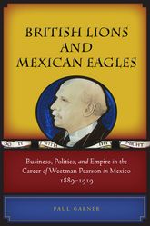 British Lions and Mexican EaglesBusiness, Politics, and Empire in the Career of Weetman Pearson in Mexico, 1889–1919