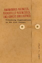 Anonymous Agencies, Backstreet Businesses, and Covert CollectivesRethinking Organizations in the 21st Century
