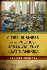 Cities, Business, and the Politics of Urban Violence In Latin America